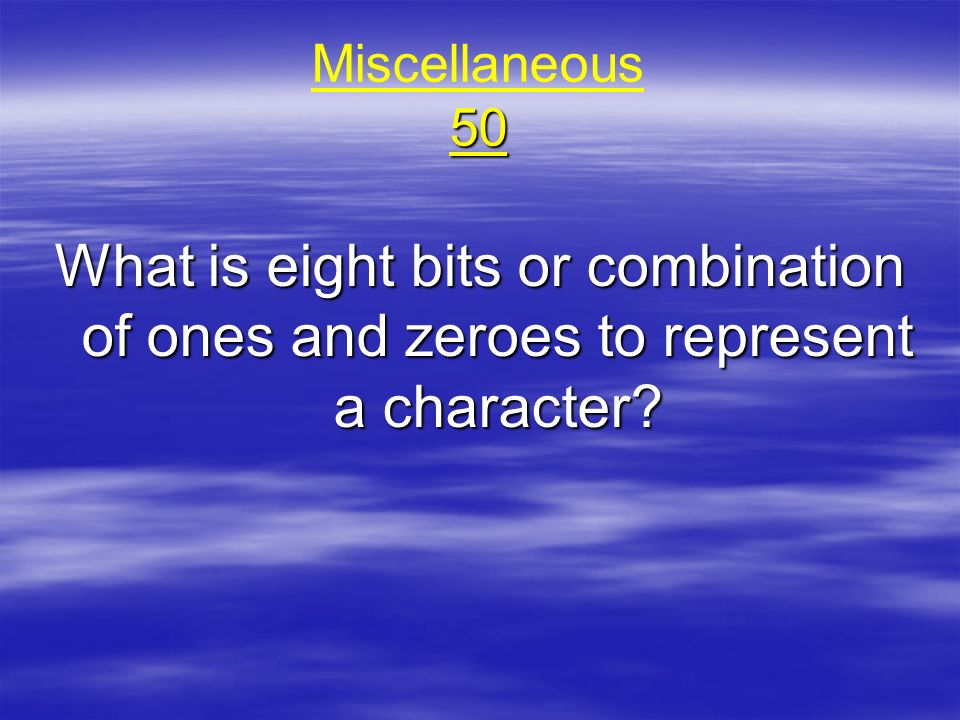 50 Miscellaneous 50 What is eight bits or combination of ones and zeroes to represent a character?