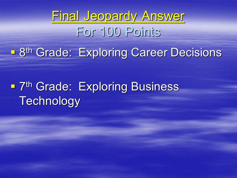 Final Jeopardy Answer Final Jeopardy Answer For 100 Points Final Jeopardy Answer 8 th Grade: Exploring Career Decisions 8 th Grade: Exploring Career D