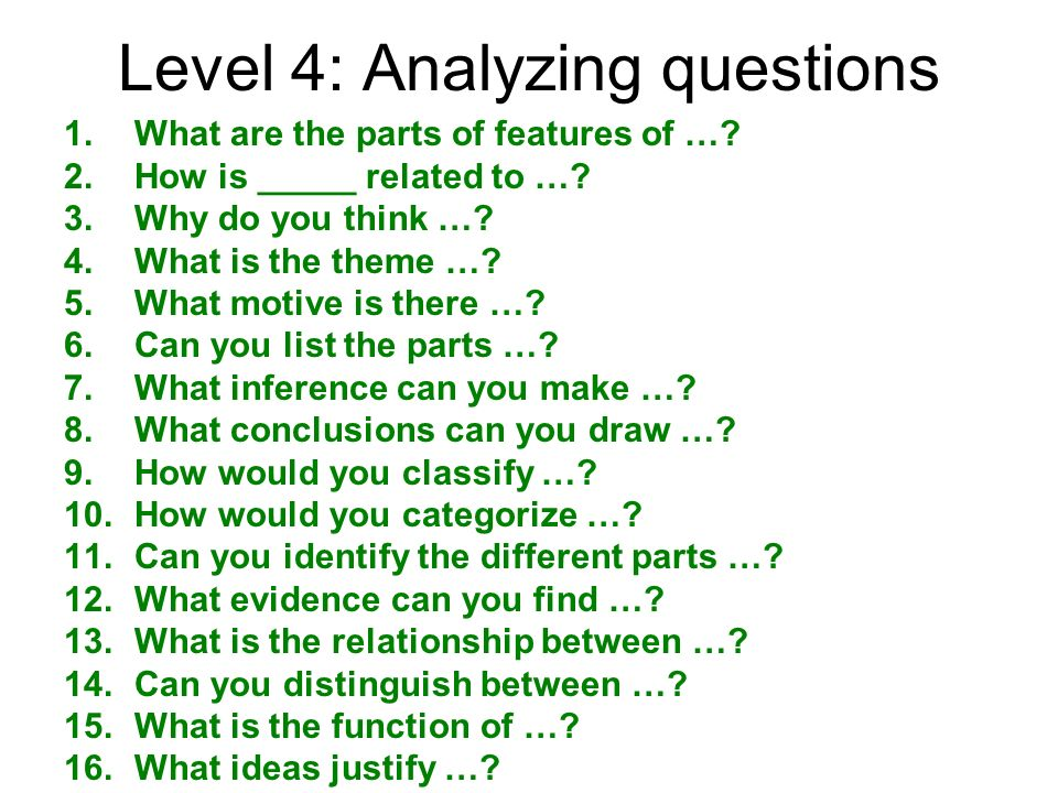 Level 4: Analyzing questions 1.What are the parts of features of …? 2.How is _____ related to …? 3.Why do you think …? 4.What is the theme …? 5.What m