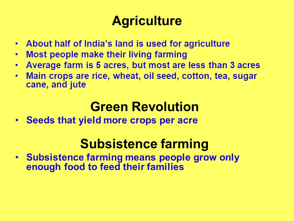 Agriculture About half of Indias land is used for agriculture Most people make their living farming Average farm is 5 acres, but most are less than 3