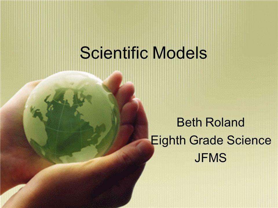 Scientific Models Beth Roland Eighth Grade Science JFMS