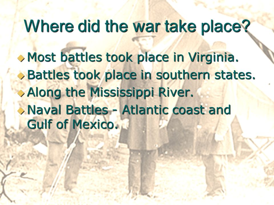 Where did the war take place.Most battles took place in Virginia.