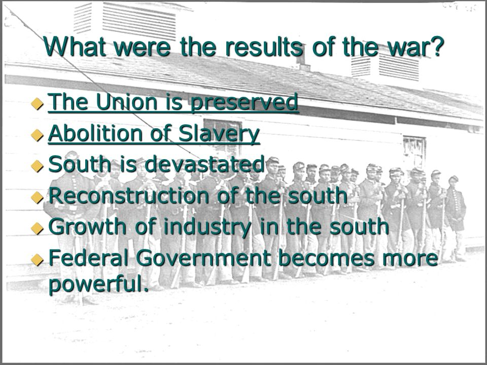 What were the results of the war? The Union is preserved The Union is preserved Abolition of Slavery Abolition of Slavery South is devastated South is