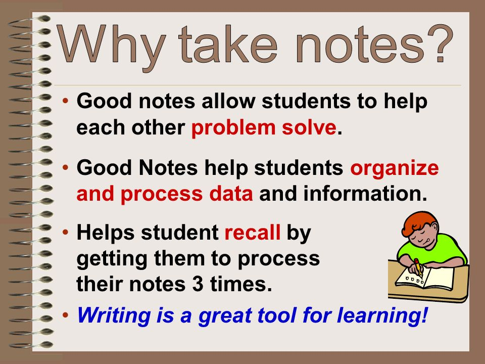 Good notes allow students to help each other problem solve. Good Notes help students organize and process data and information. Helps student recall b