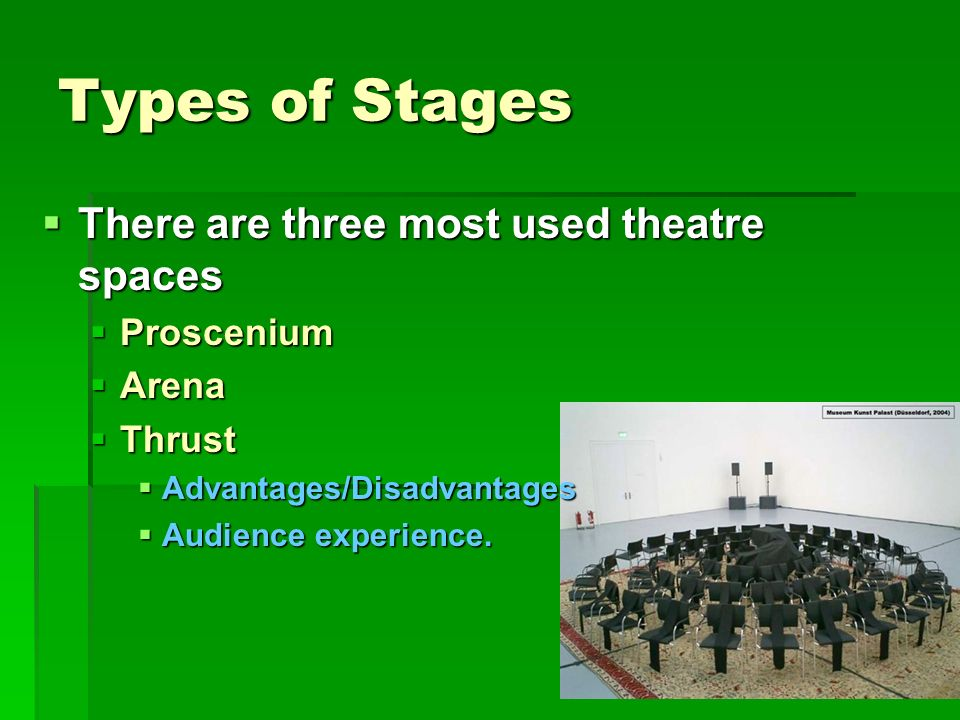 Types of Stages There are three most used theatre spaces There are three most used theatre spaces Proscenium Proscenium Arena Arena Thrust Thrust Adva