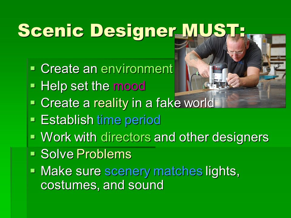 Scenic Designer MUST: Create an environment Create an environment Help set the mood Help set the mood Create a reality in a fake world Create a realit