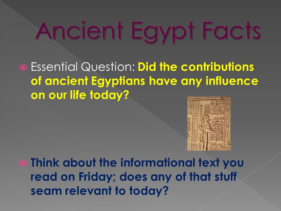 Essential Question: Did the contributions of ancient Egyptians have any influence on our life today.
