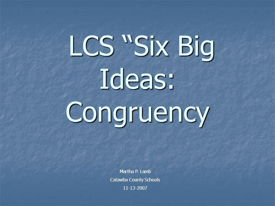 LCS Six Big Ideas: Congruency LCS Six Big Ideas: Congruency Martha P.