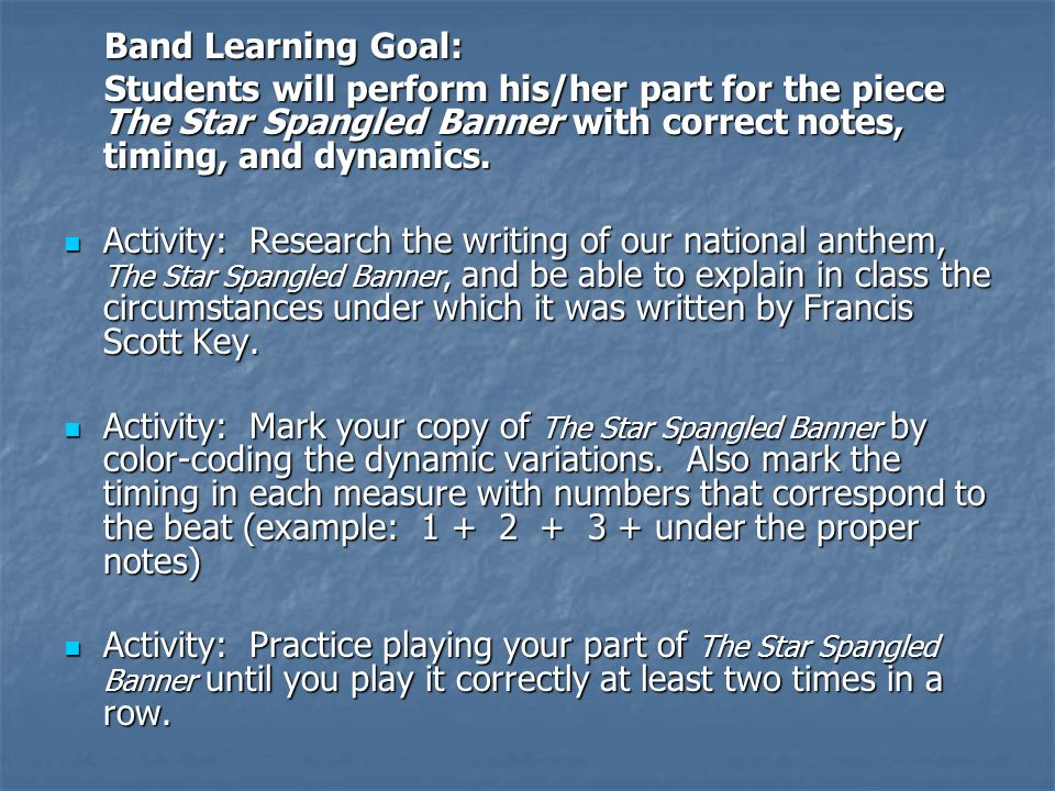 Band Learning Goal: Band Learning Goal: Students will perform his/her part for the piece The Star Spangled Banner with correct notes, timing, and dynamics.