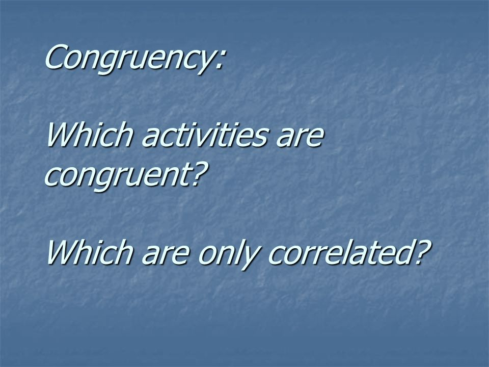 Congruency: Which activities are congruent Which are only correlated
