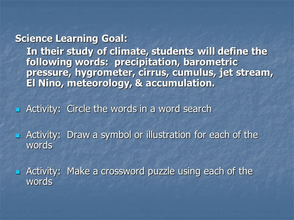 Science Learning Goal: In their study of climate, students will define the following words: precipitation, barometric pressure, hygrometer, cirrus, cumulus, jet stream, El Nino, meteorology, & accumulation.