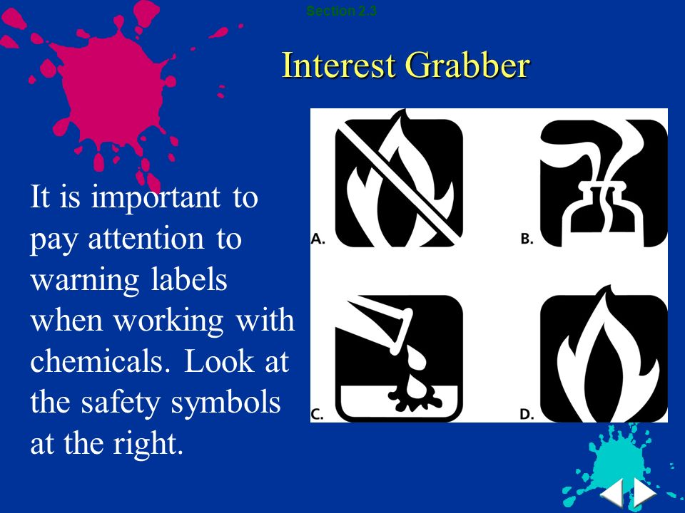 Interest Grabber It is important to pay attention to warning labels when working with chemicals. Look at the safety symbols at the right. Section 2.3