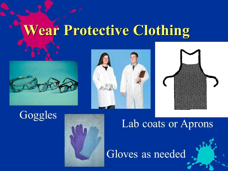 Wear Protective Clothing Lab coats or Aprons Goggles Gloves as needed