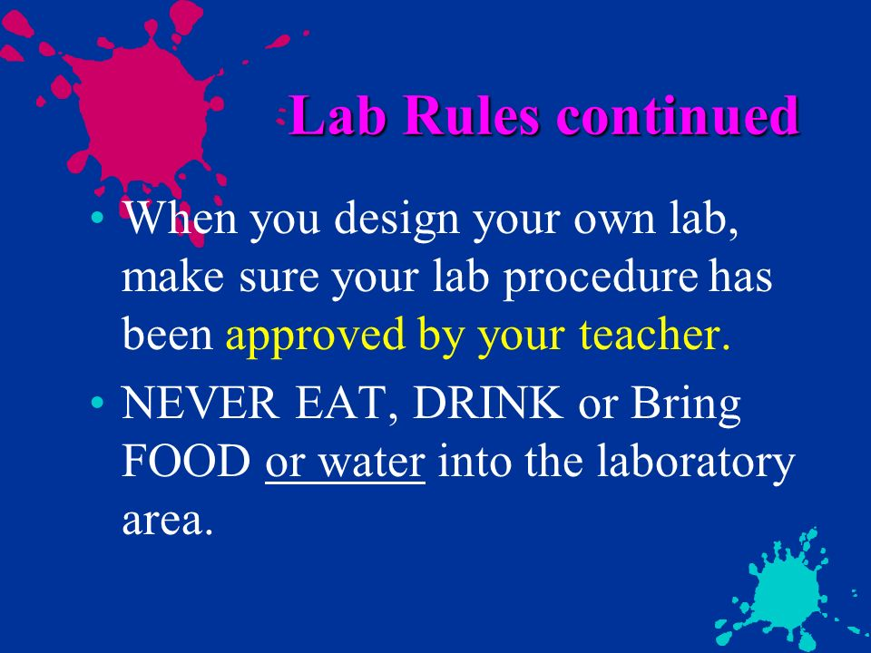 Lab Rules continued When you design your own lab, make sure your lab procedure has been approved by your teacher. NEVER EAT, DRINK or Bring FOOD or wa