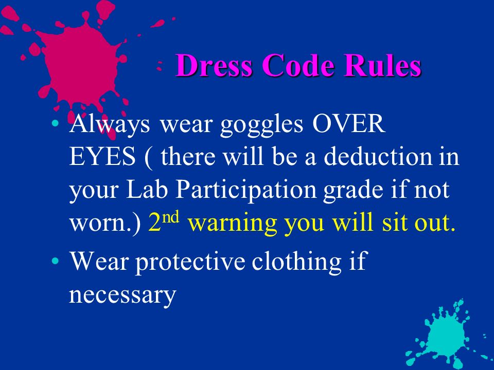 Dress Code Rules Always wear goggles OVER EYES ( there will be a deduction in your Lab Participation grade if not worn.) 2 nd warning you will sit out