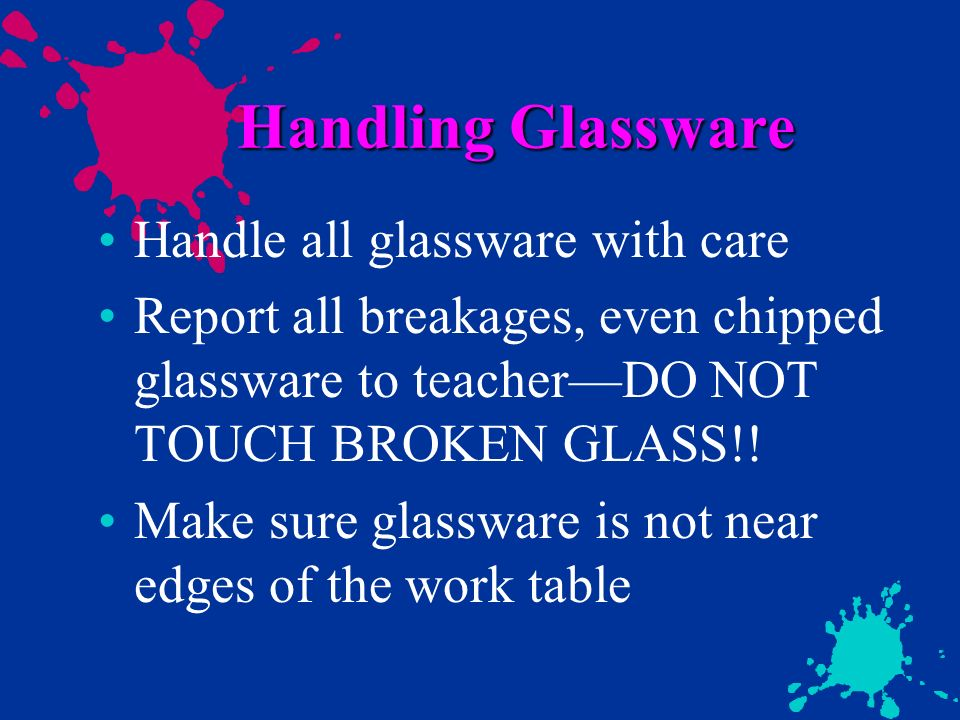 Handling Glassware Handle all glassware with care Report all breakages, even chipped glassware to teacherDO NOT TOUCH BROKEN GLASS!! Make sure glasswa