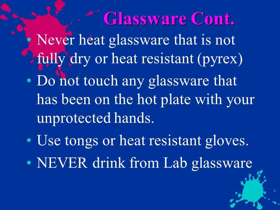Glassware Cont. Never heat glassware that is not fully dry or heat resistant (pyrex) Do not touch any glassware that has been on the hot plate with yo