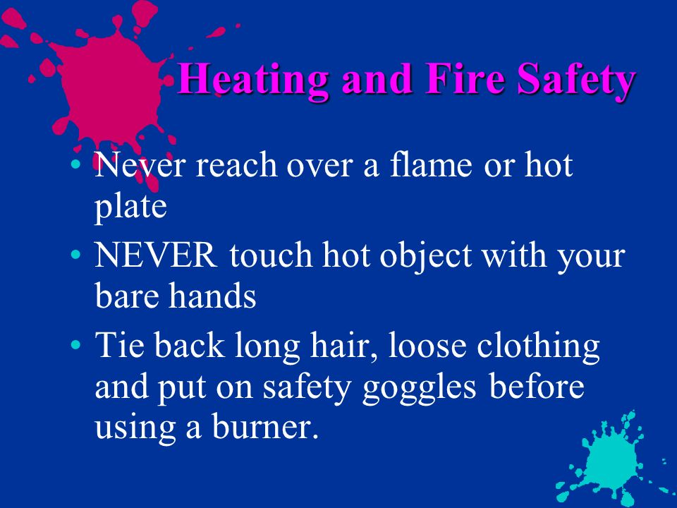 Heating and Fire Safety Never reach over a flame or hot plate NEVER touch hot object with your bare hands Tie back long hair, loose clothing and put o