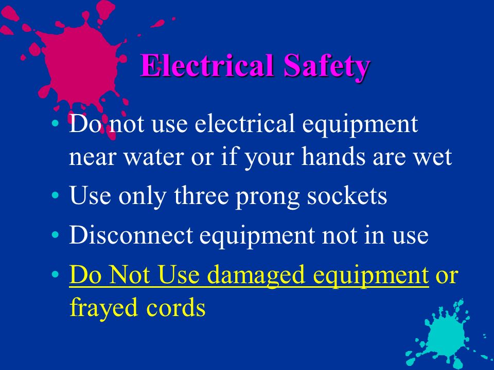 Electrical Safety Do not use electrical equipment near water or if your hands are wet Use only three prong sockets Disconnect equipment not in use Do