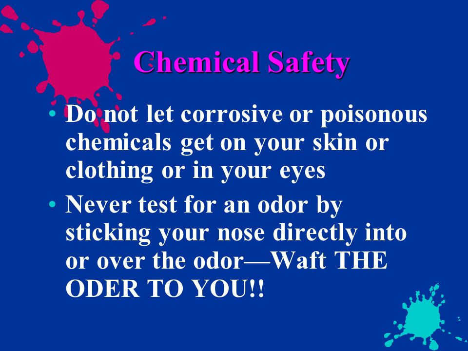 Chemical Safety Do not let corrosive or poisonous chemicals get on your skin or clothing or in your eyes Never test for an odor by sticking your nose