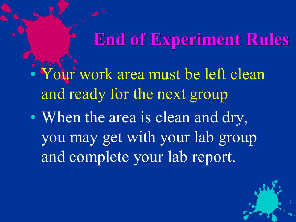 End of Experiment Rules Your work area must be left clean and ready for the next group When the area is clean and dry, you may get with your lab group