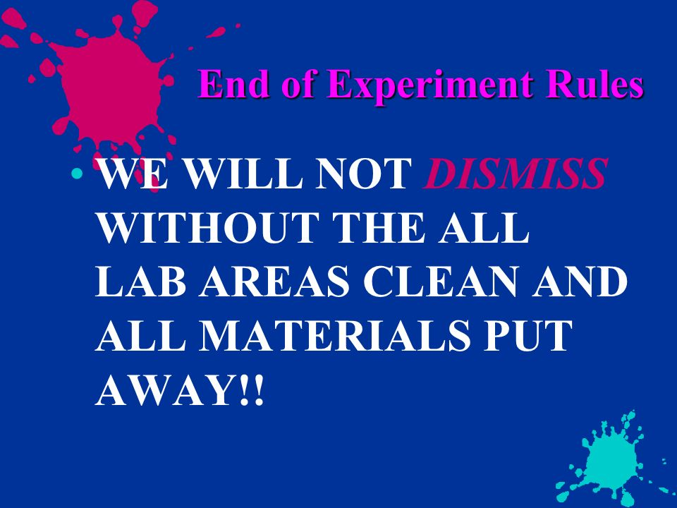End of Experiment Rules WE WILL NOT DISMISS WITHOUT THE ALL LAB AREAS CLEAN AND ALL MATERIALS PUT AWAY!!