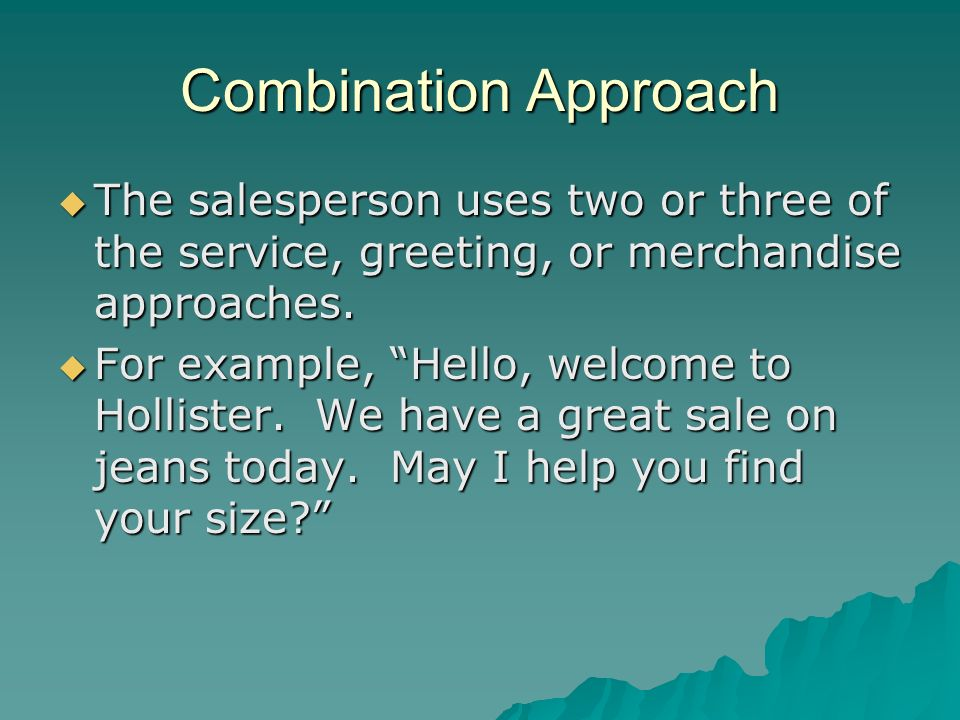 Combination Approach The salesperson uses two or three of the service, greeting, or merchandise approaches. The salesperson uses two or three of the s