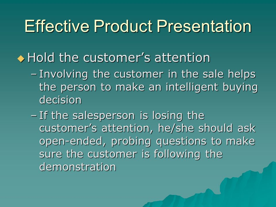 Effective Product Presentation Hold the customers attention Hold the customers attention –Involving the customer in the sale helps the person to make