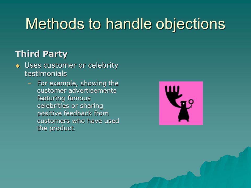 Methods to handle objections Third Party Uses customer or celebrity testimonials –For example, showing the customer advertisements featuring famous ce
