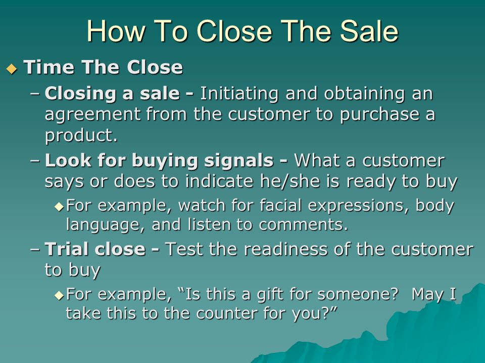 How To Close The Sale Time The Close Time The Close –Closing a sale - Initiating and obtaining an agreement from the customer to purchase a product. –