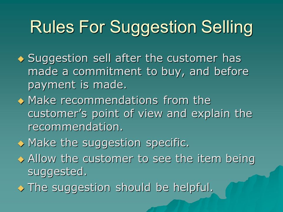 Rules For Suggestion Selling Suggestion sell after the customer has made a commitment to buy, and before payment is made. Suggestion sell after the cu