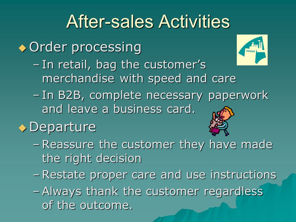 After-sales Activities Order processing Order processing –In retail, bag the customers merchandise with speed and care –In B2B, complete necessary pap