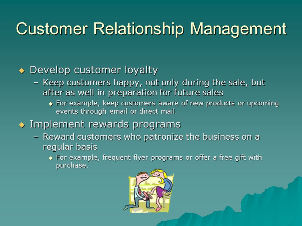 Customer Relationship Management Develop customer loyalty Develop customer loyalty –Keep customers happy, not only during the sale, but after as well