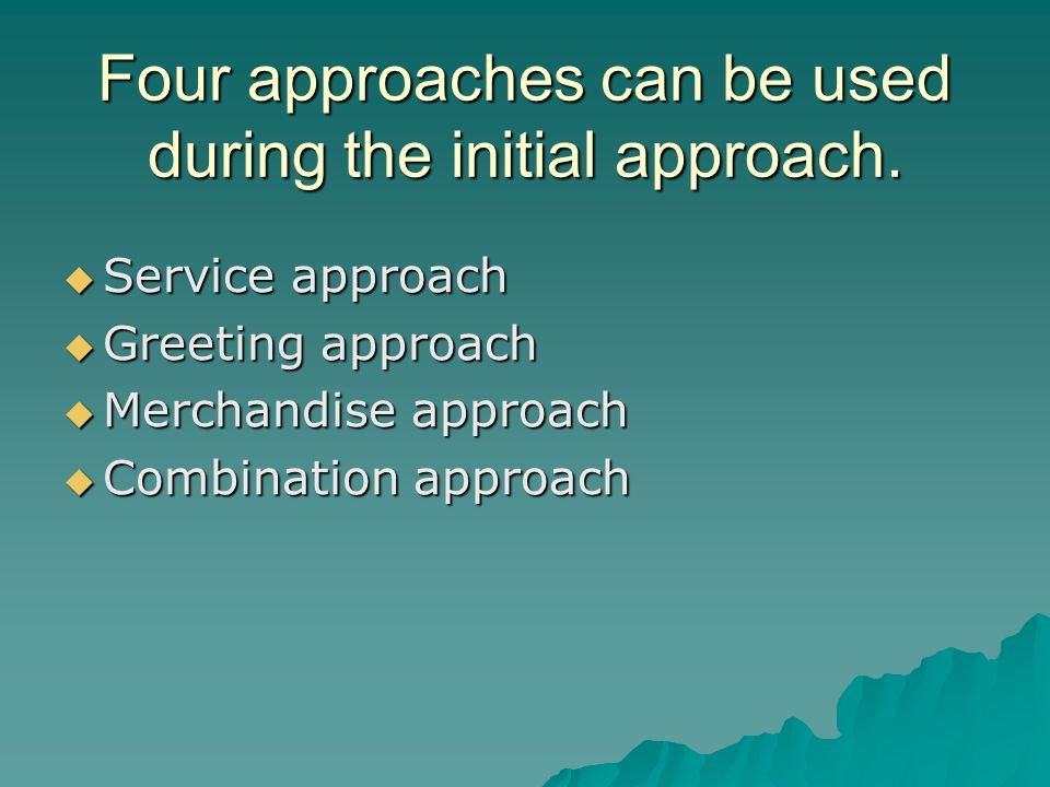 Four approaches can be used during the initial approach. Service approach Service approach Greeting approach Greeting approach Merchandise approach Me