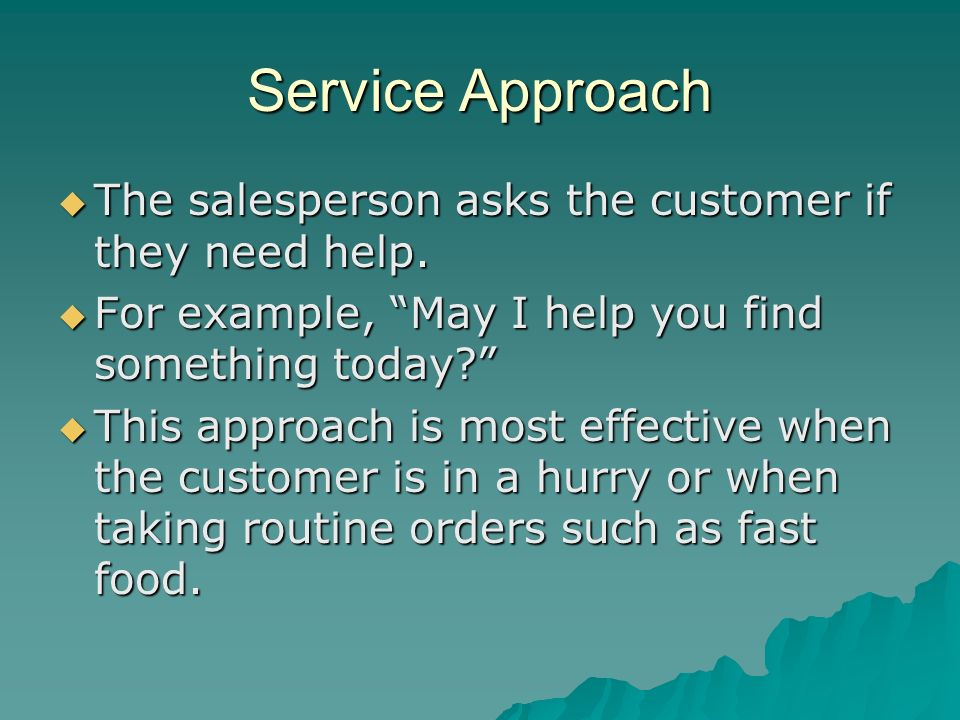 Service Approach The salesperson asks the customer if they need help. The salesperson asks the customer if they need help. For example, May I help you