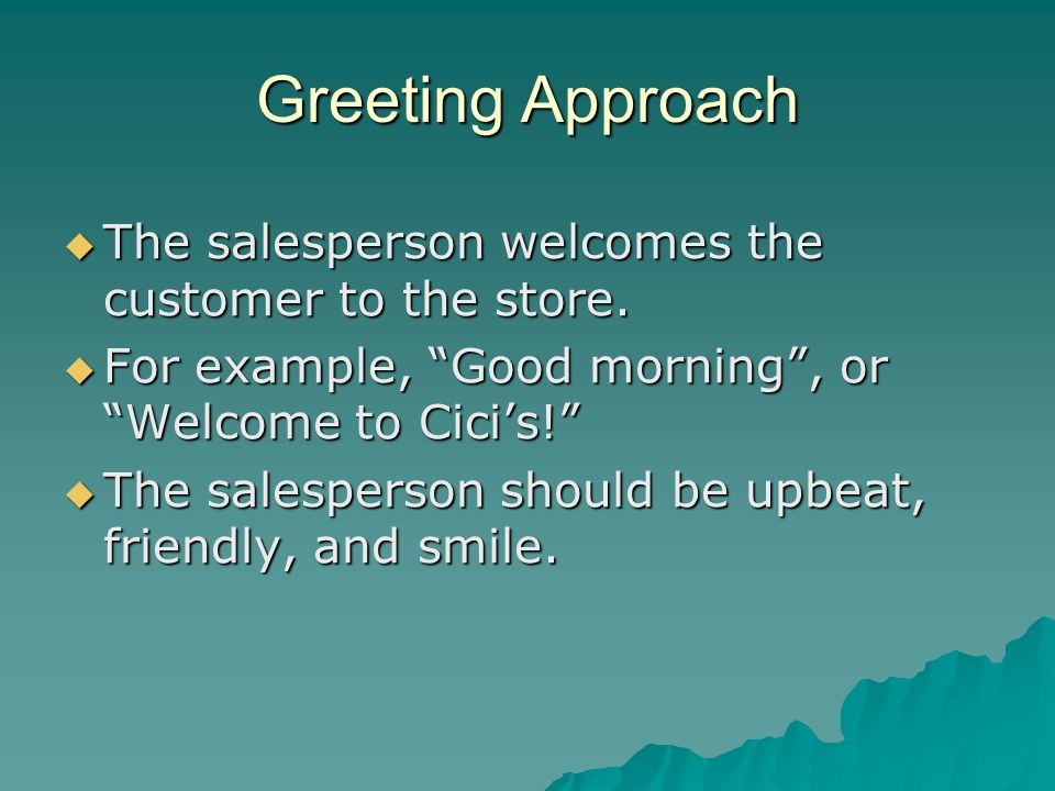 Greeting Approach The salesperson welcomes the customer to the store. The salesperson welcomes the customer to the store. For example, Good morning, o
