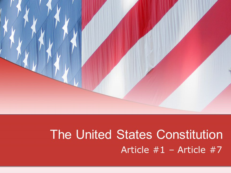 The United States Constitution Article #1 – Article #7