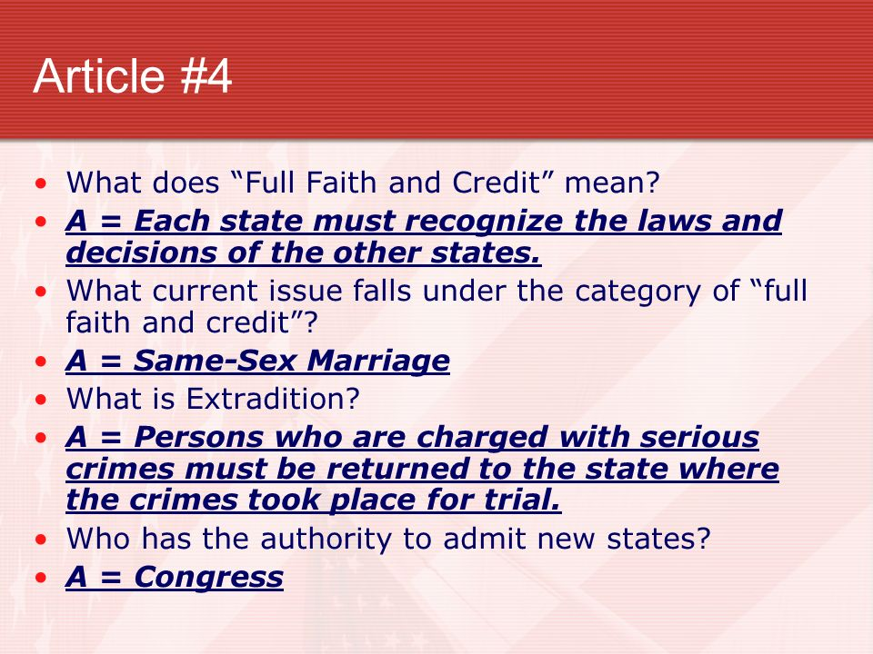 Article #4 What does Full Faith and Credit mean? A = Each state must recognize the laws and decisions of the other states. What current issue falls un