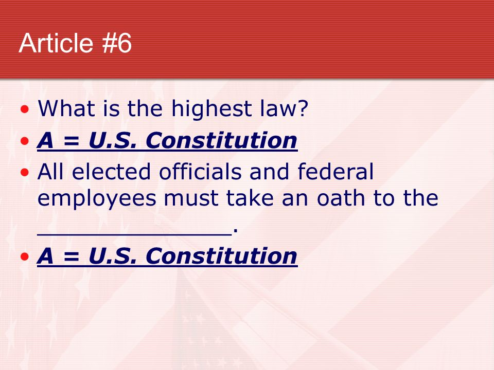 Article #6 What is the highest law? A = U.S. Constitution All elected officials and federal employees must take an oath to the ______________. A = U.S