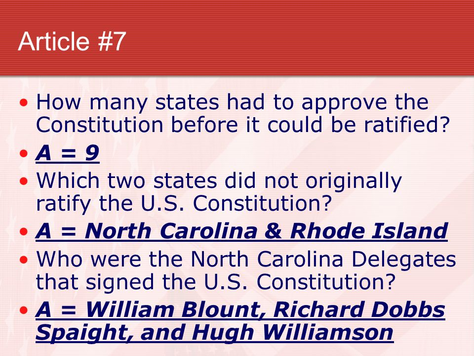 Article #7 How many states had to approve the Constitution before it could be ratified? A = 9 Which two states did not originally ratify the U.S. Cons