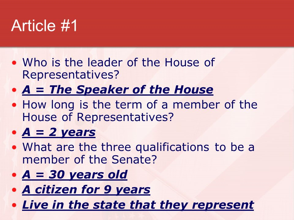 Article #1 Who is the leader of the House of Representatives? A = The Speaker of the House How long is the term of a member of the House of Representa