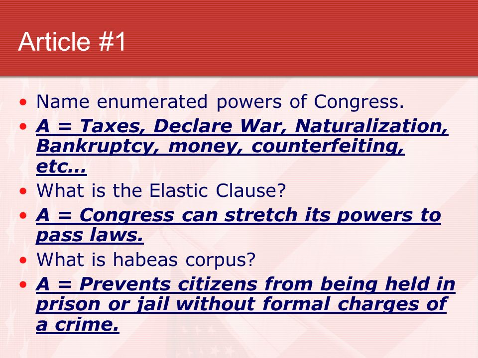 Article #1 Name enumerated powers of Congress. A = Taxes, Declare War, Naturalization, Bankruptcy, money, counterfeiting, etc… What is the Elastic Cla