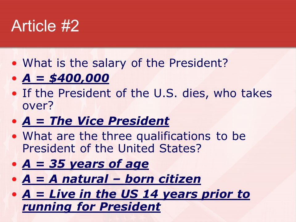 Article #2 What is the salary of the President? A = $400,000 If the President of the U.S. dies, who takes over? A = The Vice President What are the th