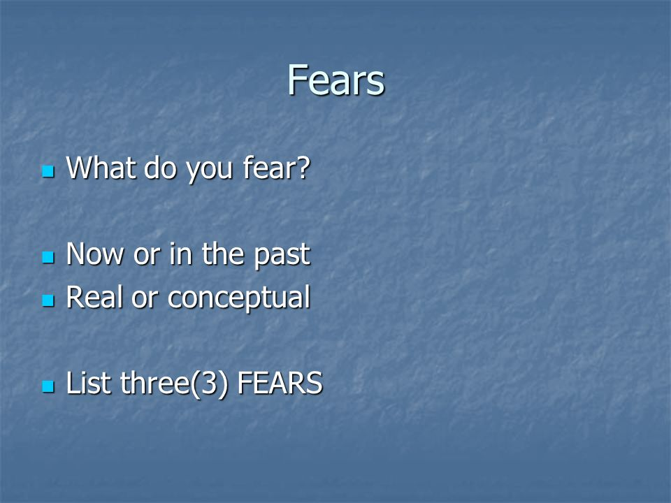 Fears What do you fear? What do you fear? Now or in the past Now or in the past Real or conceptual Real or conceptual List three(3) FEARS List three(3