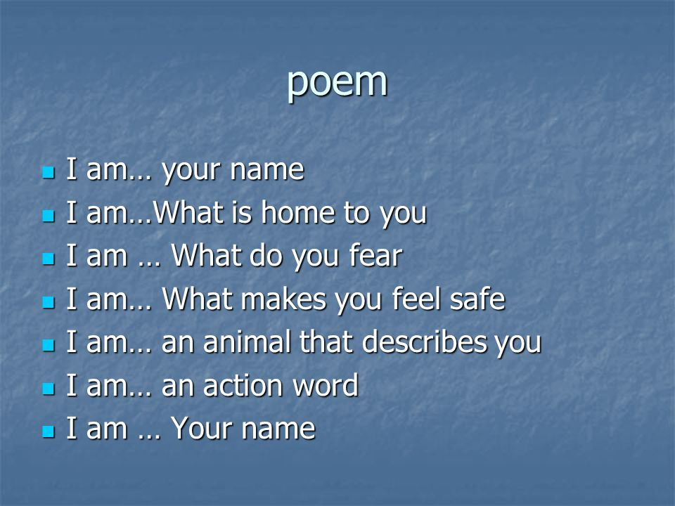 poem I am… your name I am… your name I am…What is home to you I am…What is home to you I am … What do you fear I am … What do you fear I am… What make