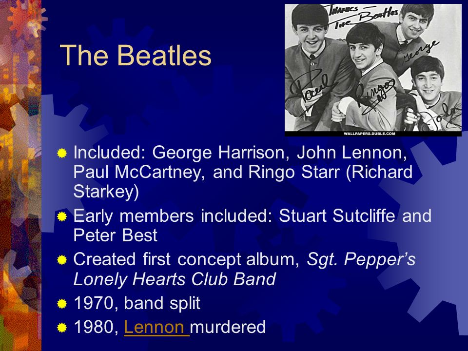 The Beatles Included: George Harrison, John Lennon, Paul McCartney, and Ringo Starr (Richard Starkey) Early members included: Stuart Sutcliffe and Pet
