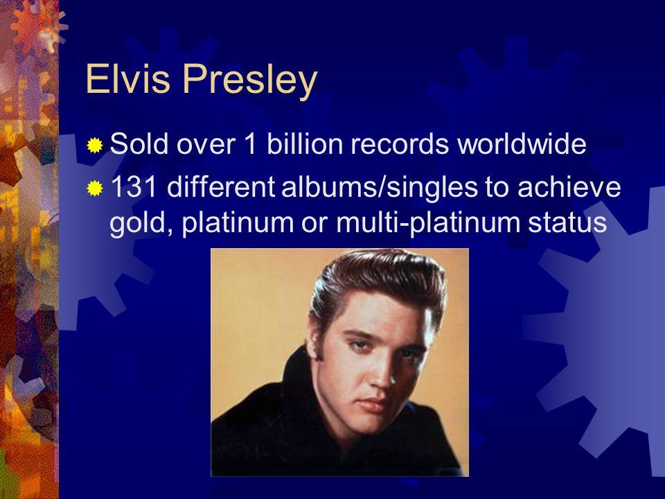 Elvis Presley Sold over 1 billion records worldwide 131 different albums/singles to achieve gold, platinum or multi-platinum status