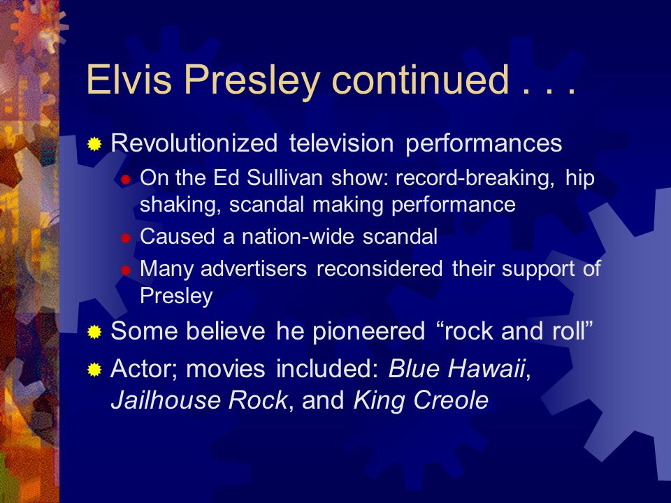 Elvis Presley continued... Revolutionized television performances On the Ed Sullivan show: record-breaking, hip shaking, scandal making performance Ca