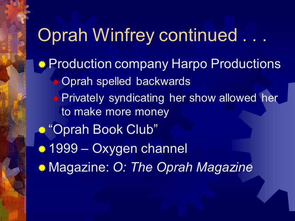 Oprah Winfrey continued... Production company Harpo Productions Oprah spelled backwards Privately syndicating her show allowed her to make more money