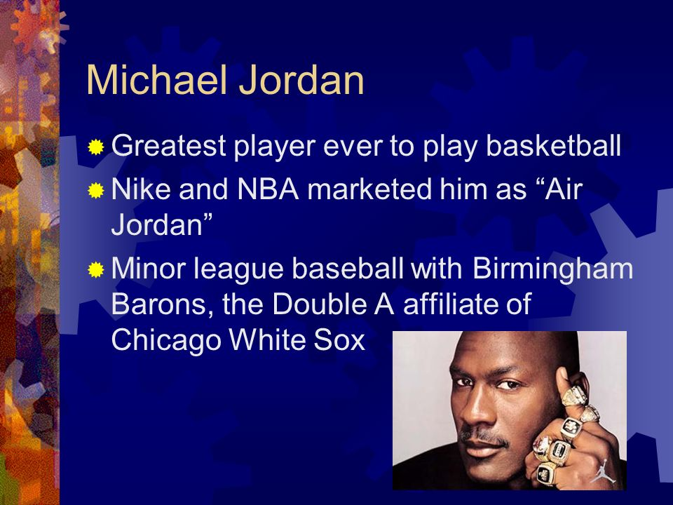 Michael Jordan Greatest player ever to play basketball Nike and NBA marketed him as Air Jordan Minor league baseball with Birmingham Barons, the Doubl